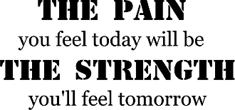 pain you feel today will be the Strength you'll feel tomorrow