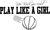 Basketball, Volleyball, Soccer, softball...play like a girl